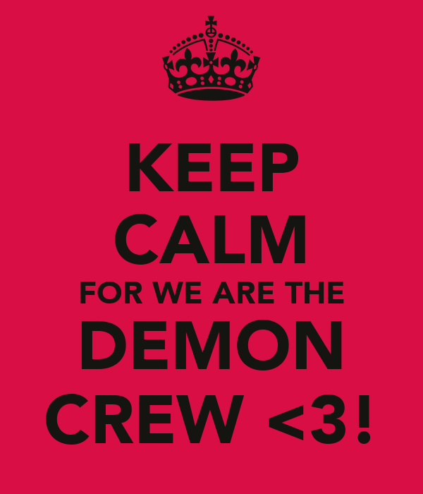 KEEP CALM FOR WE ARE THE DEMON CREW <3!