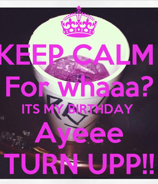 KEEP CALM  For whaaa? ITS MY BIRTHDAY  Ayeee TURN UPP!!