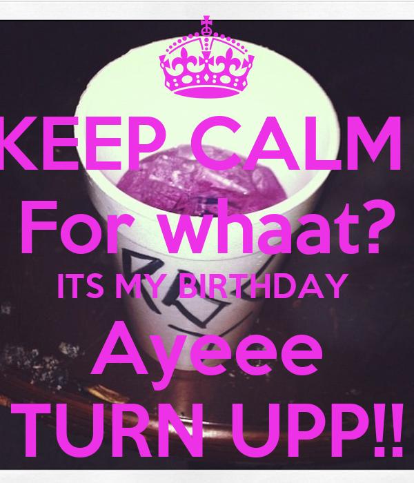 KEEP CALM  For whaat? ITS MY BIRTHDAY  Ayeee TURN UPP!!