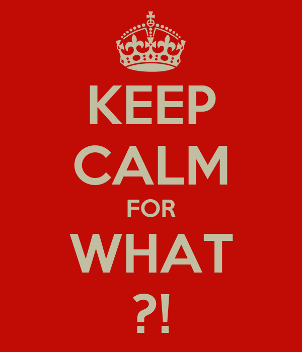 KEEP CALM FOR WHAT ?!