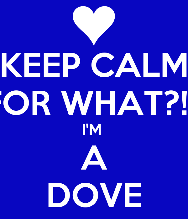 KEEP CALM FOR WHAT?!? I'M  A DOVE