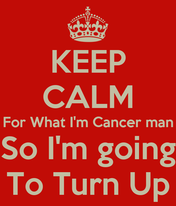 KEEP CALM For What I'm Cancer man So I'm going To Turn Up