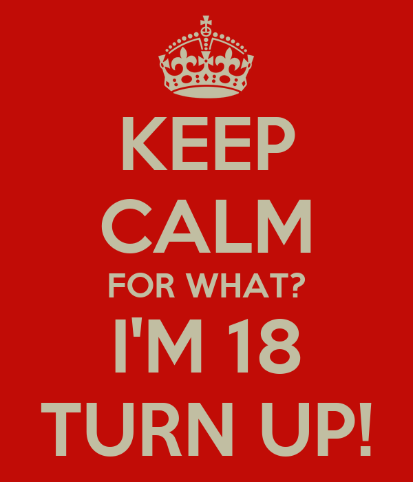 KEEP CALM FOR WHAT? I'M 18 TURN UP!