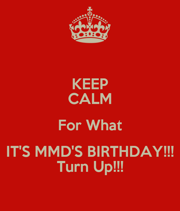 KEEP CALM For What IT'S MMD'S BIRTHDAY!!! Turn Up!!!