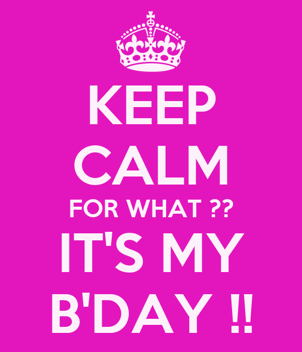 KEEP CALM FOR WHAT ?? IT'S MY B'DAY !!