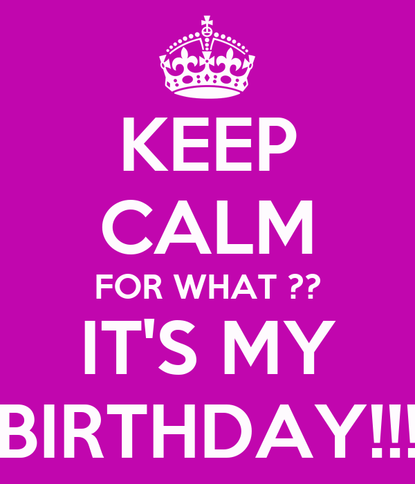 KEEP CALM FOR WHAT ?? IT'S MY BIRTHDAY!!!