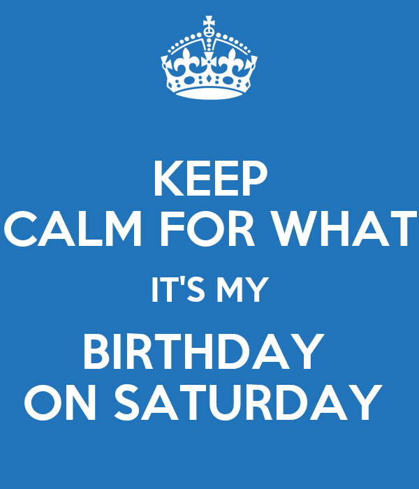 KEEP CALM FOR WHAT IT'S MY BIRTHDAY  ON SATURDAY