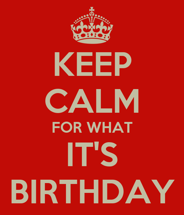 KEEP CALM FOR WHAT IT'S BIRTHDAY