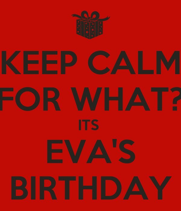 KEEP CALM FOR WHAT? ITS  EVA'S BIRTHDAY