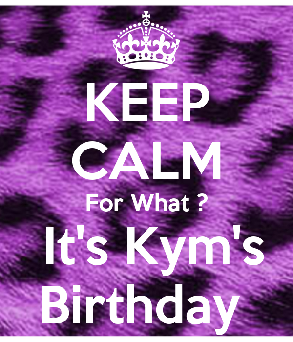 KEEP CALM For What ?  It's Kym's Birthday