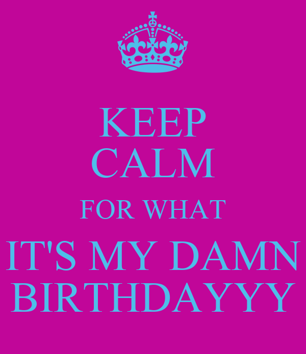 KEEP CALM FOR WHAT IT'S MY DAMN BIRTHDAYYY