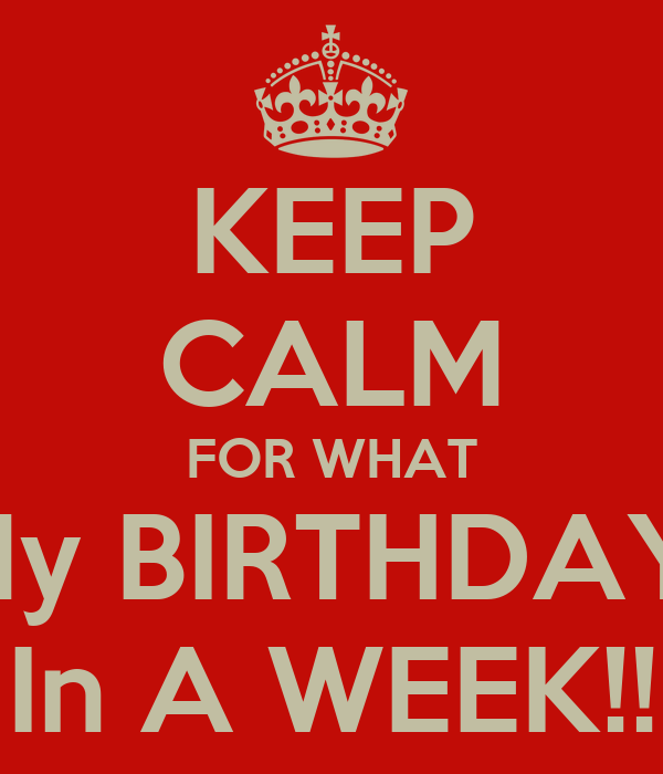 KEEP CALM FOR WHAT My BIRTHDAY  In A WEEK!!