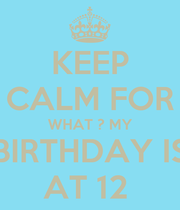 KEEP CALM FOR WHAT ? MY BIRTHDAY IS AT 12