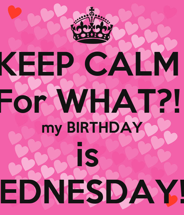 KEEP CALM  For WHAT?!  my BIRTHDAY is  WEDNESDAY!! 😝