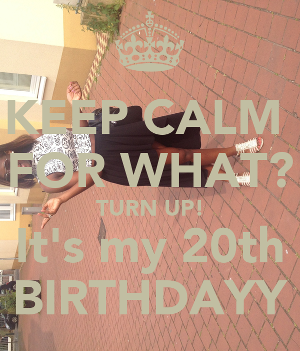 KEEP CALM  FOR WHAT? TURN UP! It's my 20th BIRTHDAYY