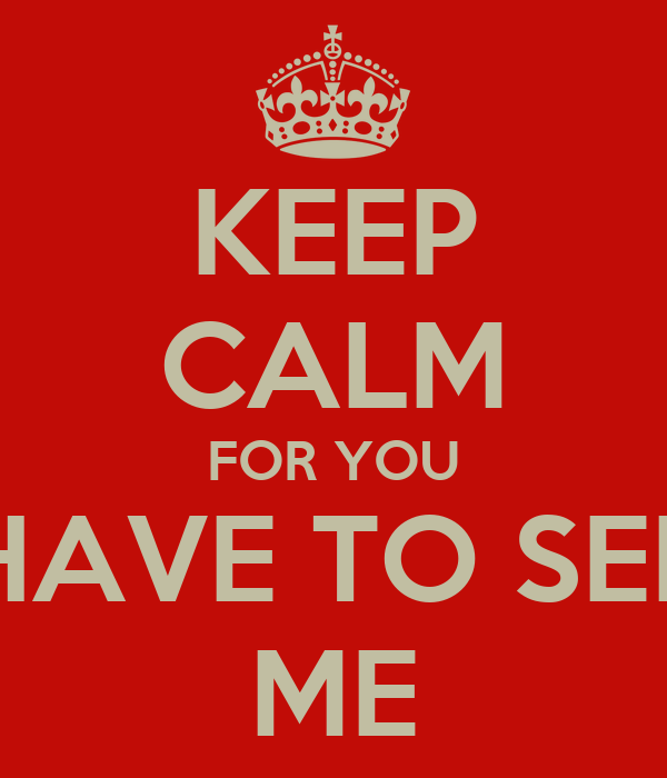 KEEP CALM FOR YOU HAVE TO SEE ME