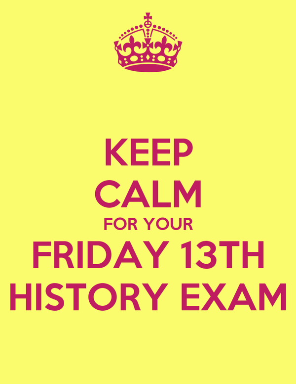 KEEP CALM FOR YOUR FRIDAY 13TH HISTORY EXAM