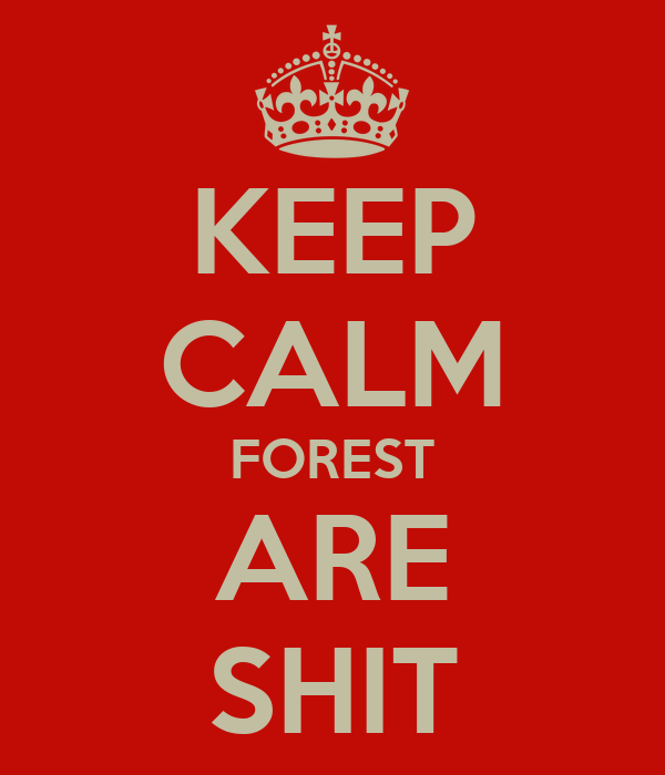 KEEP CALM FOREST ARE SHIT