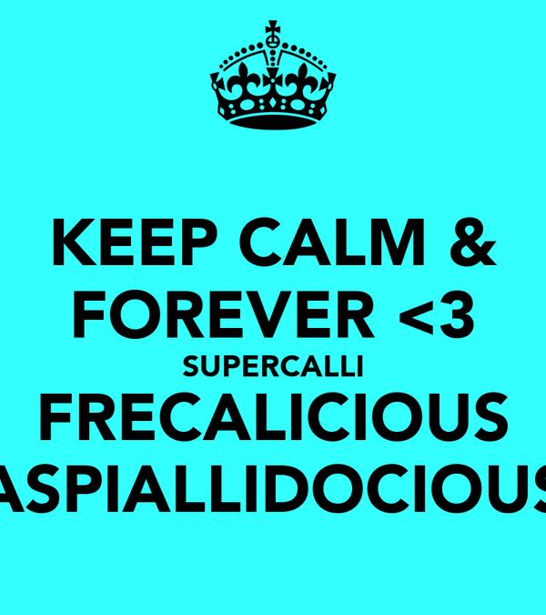 KEEP CALM & FOREVER <3 SUPERCALLI FRECALICIOUS ASPIALLIDOCIOUS