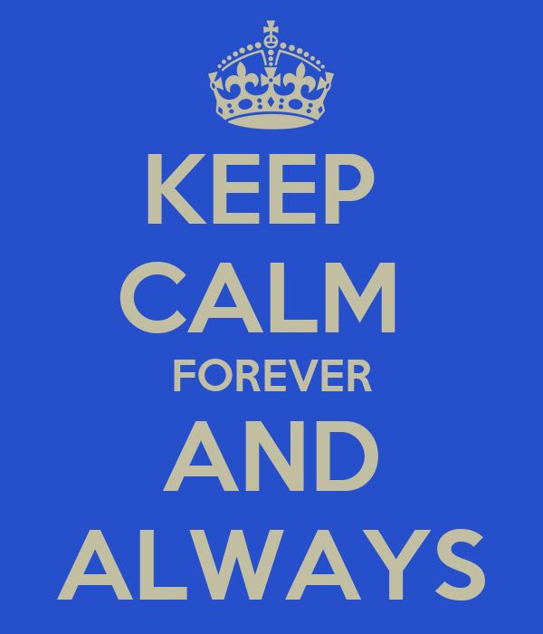 KEEP  CALM  FOREVER AND ALWAYS
