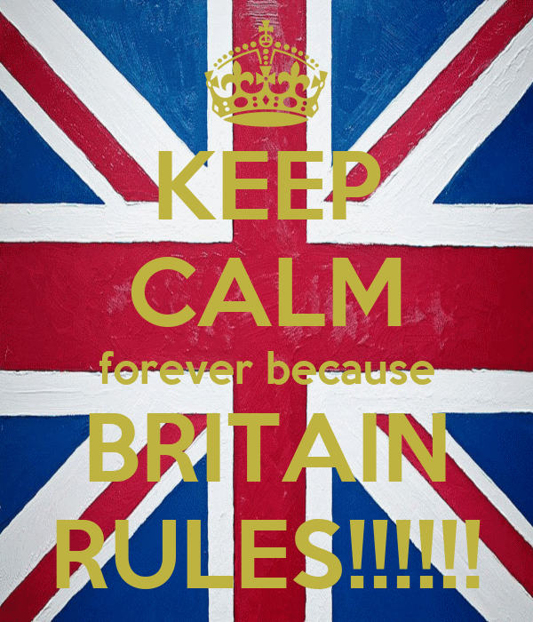 KEEP CALM forever because BRITAIN RULES!!!!!!
