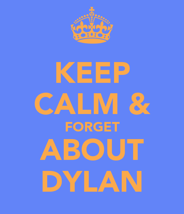 KEEP CALM & FORGET ABOUT DYLAN