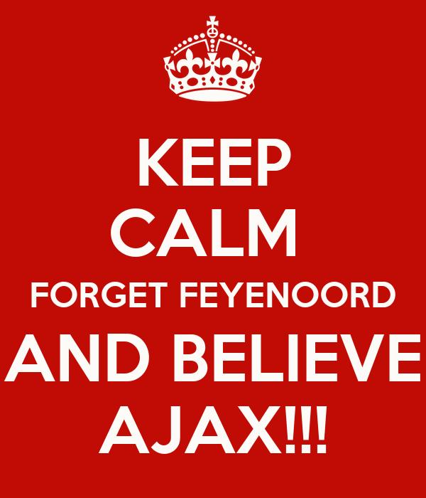 KEEP CALM  FORGET FEYENOORD AND BELIEVE AJAX!!!