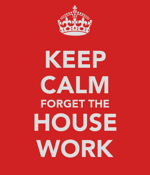 KEEP CALM FORGET THE HOUSE WORK