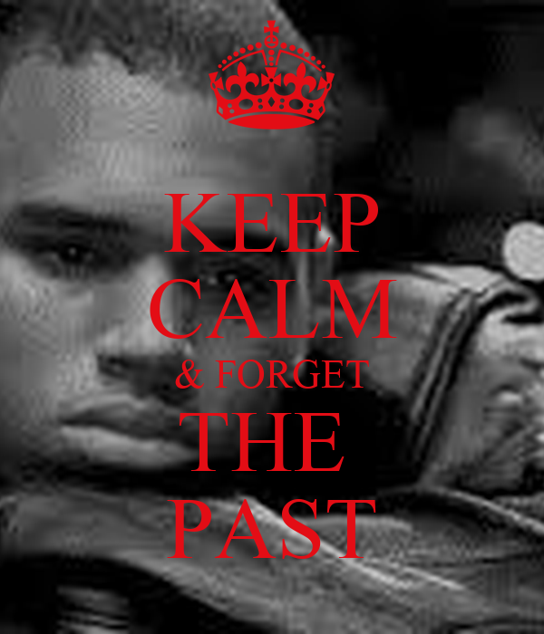 KEEP CALM & FORGET THE  PAST