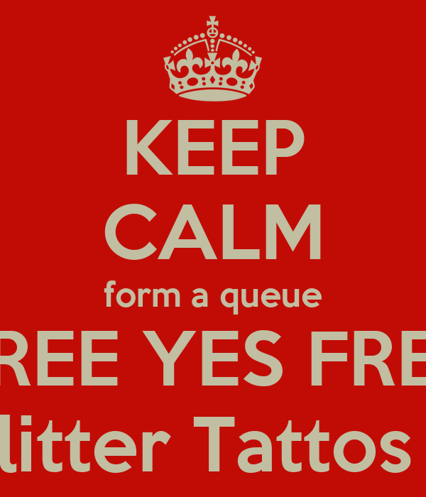 KEEP CALM form a queue FREE YES FREE Glitter Tattos !!!