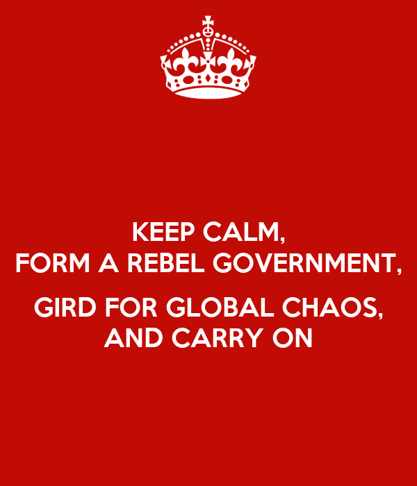 KEEP CALM, FORM A REBEL GOVERNMENT,  GIRD FOR GLOBAL CHAOS, AND CARRY ON
