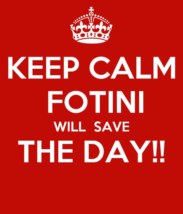 KEEP CALM  FOTINI WILL  SAVE THE DAY!!