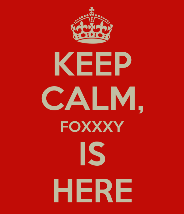 KEEP CALM, FOXXXY IS HERE