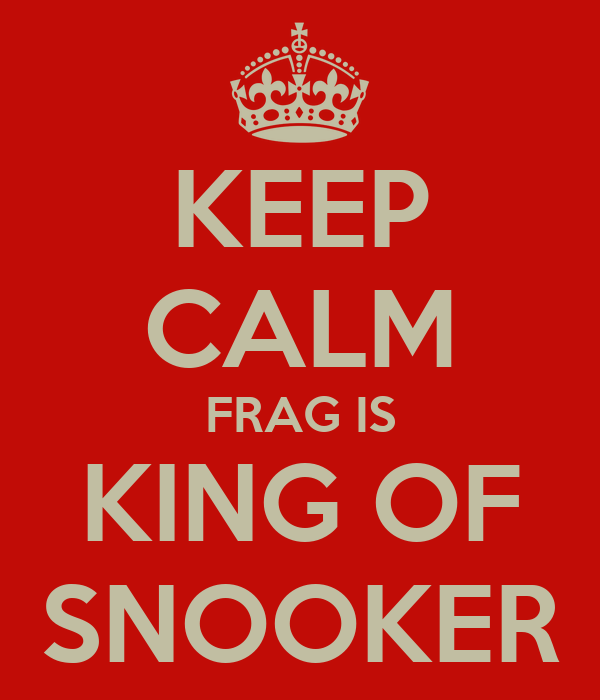 KEEP CALM FRAG IS KING OF SNOOKER
