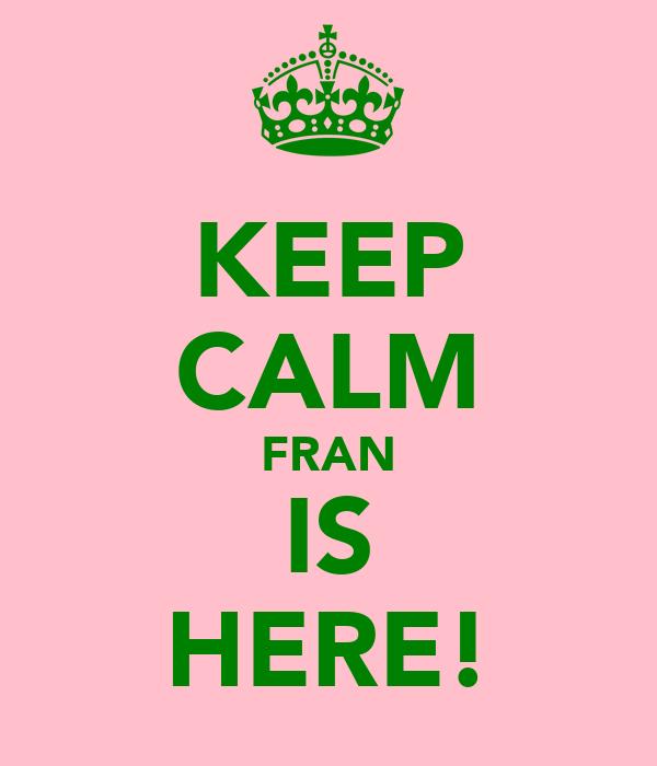 KEEP CALM FRAN IS HERE!