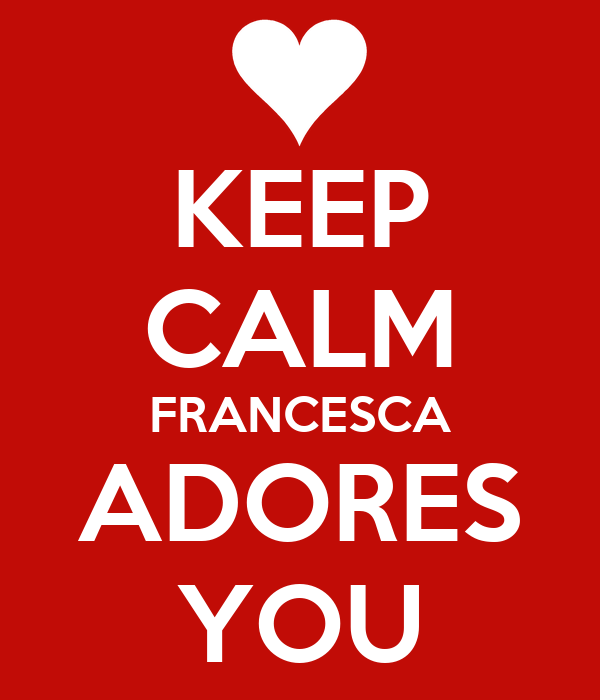 KEEP CALM FRANCESCA ADORES YOU