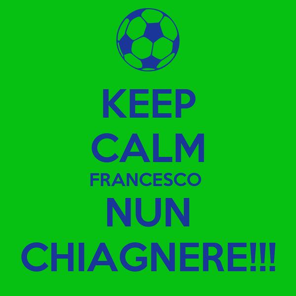KEEP CALM FRANCESCO  NUN CHIAGNERE!!!