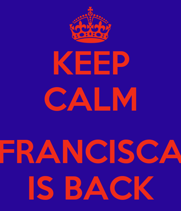 KEEP CALM  FRANCISCA IS BACK