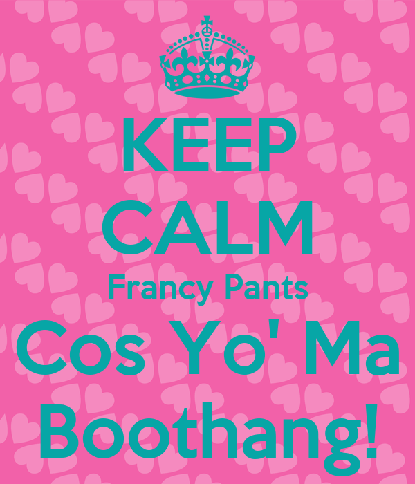 KEEP CALM Francy Pants Cos Yo' Ma Boothang!