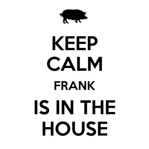 KEEP CALM FRANK IS IN THE HOUSE
