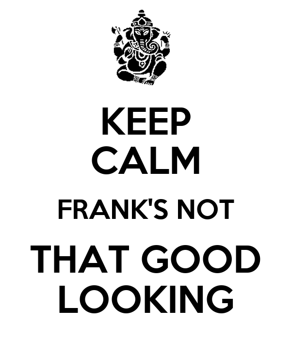 KEEP CALM FRANK'S NOT THAT GOOD LOOKING