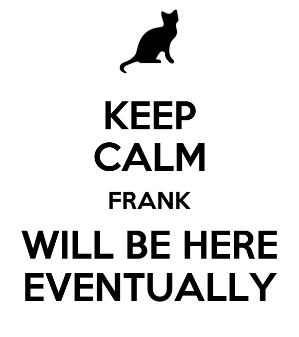 KEEP CALM FRANK WILL BE HERE EVENTUALLY