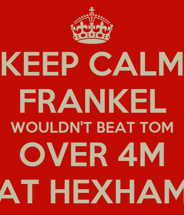 KEEP CALM FRANKEL WOULDN'T BEAT TOM OVER 4M AT HEXHAM