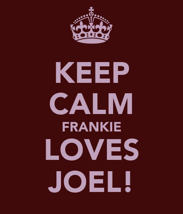 KEEP CALM FRANKIE LOVES JOEL!