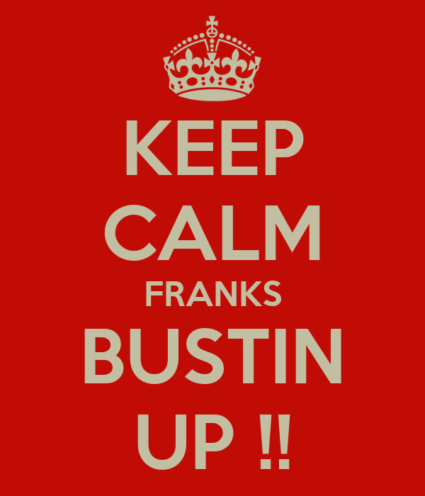 KEEP CALM FRANKS BUSTIN UP !!