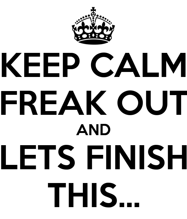 KEEP CALM FREAK OUT AND LETS FINISH THIS...