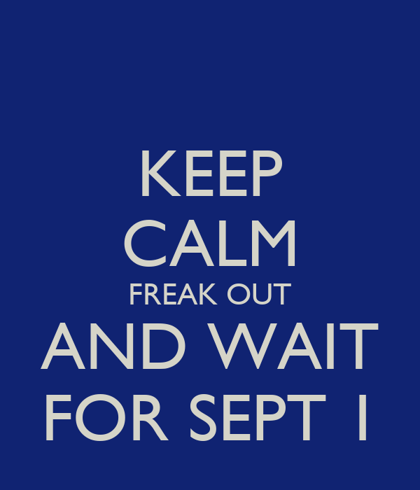 KEEP CALM FREAK OUT AND WAIT FOR SEPT 1