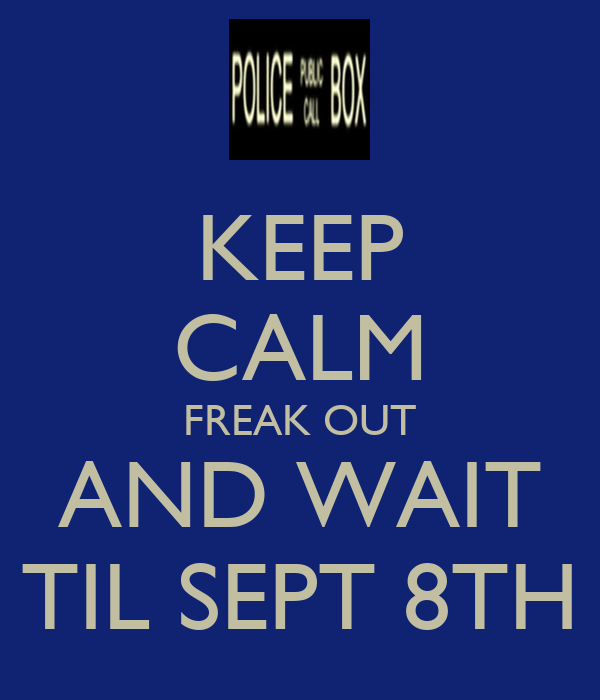 KEEP CALM FREAK OUT AND WAIT TIL SEPT 8TH