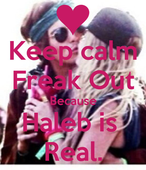 Keep calm Freak Out Because Haleb is  Real.