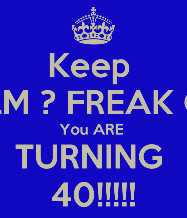 Keep  CALM ? FREAK OUT You ARE  TURNING  40!!!!!